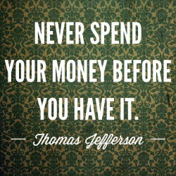 Never spend your money before you have it.  Thomas Jefferson Quote